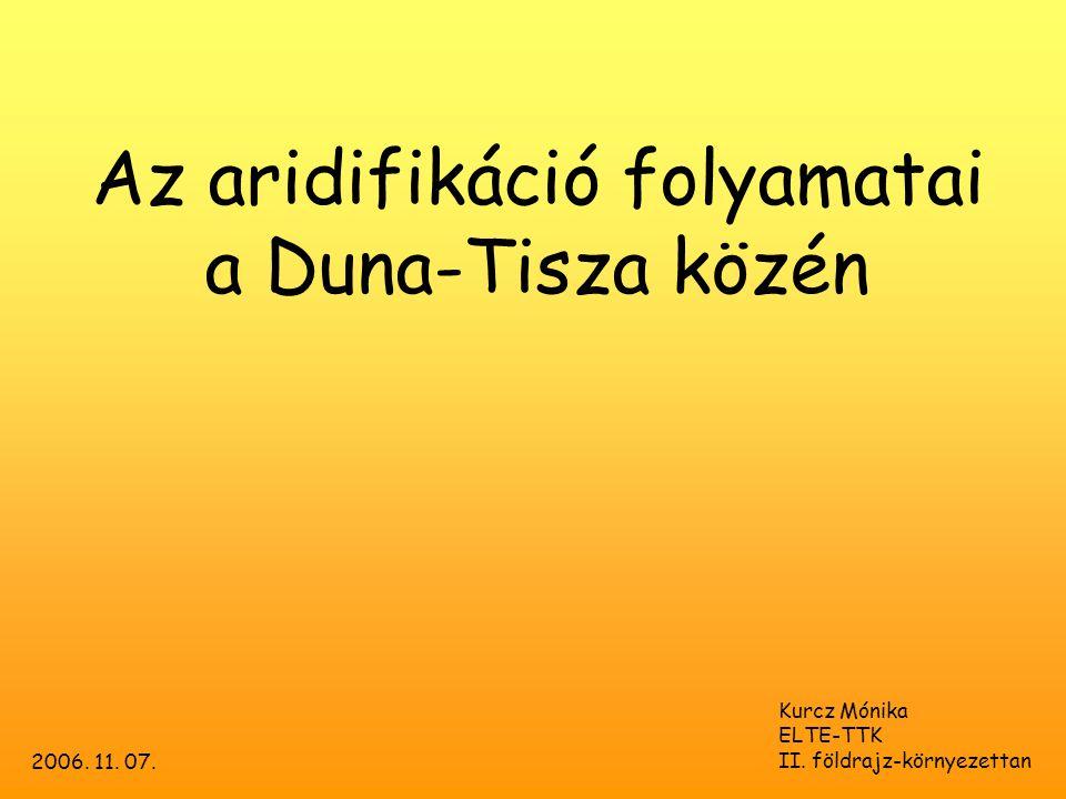 Az aridifikáció folyamatai a Duna-Tisza közén Kurcz Mónika ELTE-TTK II. földrajz-környezettan 2006. 11. 07.