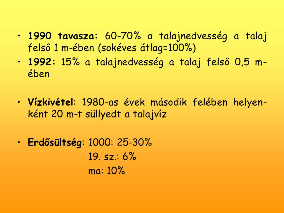1990 tavasza: 60-70% a talajnedvesség a talaj felső 1 m-ében (sokéves átlag=100%) 1992: 15% a talajnedvesség a talaj felső 0,5 m- ében Vízkivétel: 1980-as évek második felében helyen- ként 20 m-t süllyedt a talajvíz Erdősültség: 1000: 25-30% 19.