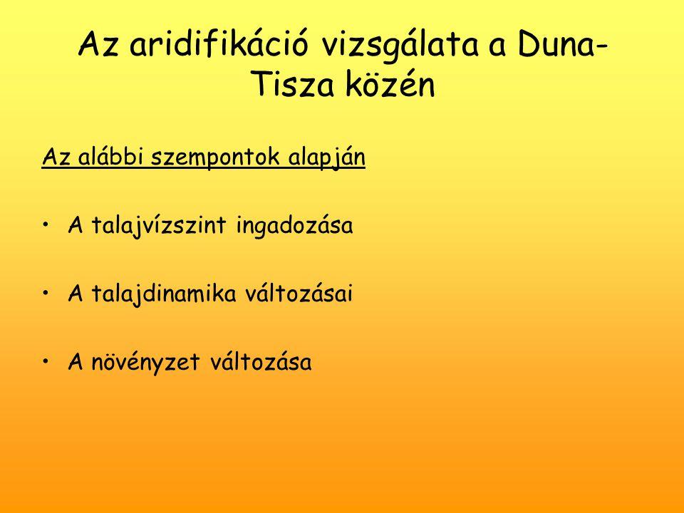 Az aridifikáció vizsgálata a Duna- Tisza közén Az alábbi szempontok alapján A talajvízszint ingadozása A talajdinamika változásai A növényzet változás