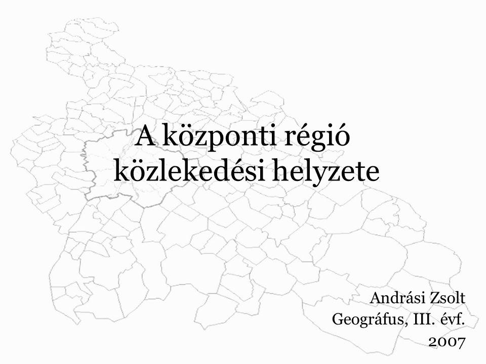 A központi régió közlekedési helyzete Andrási Zsolt Geográfus, III. évf. 2007
