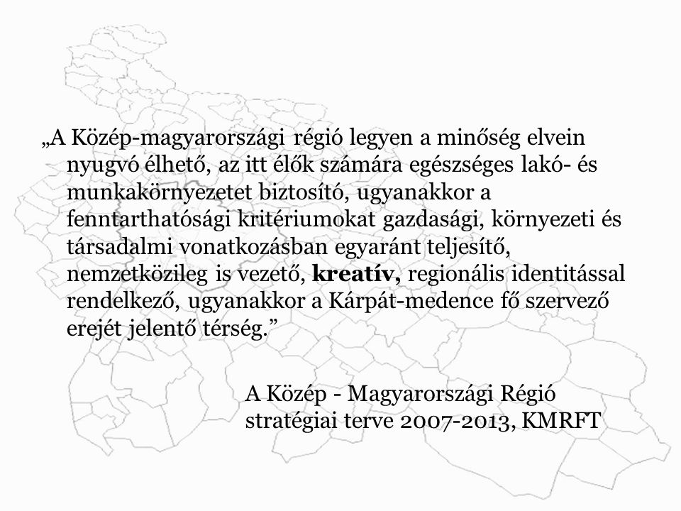 """""""A Közép-magyarországi régió legyen a minőség elvein nyugvó élhető, az itt élők számára egészséges lakó- és munkakörnyezetet biztosító, ugyanakkor a fenntarthatósági kritériumokat gazdasági, környezeti és társadalmi vonatkozásban egyaránt teljesítő, nemzetközileg is vezető, kreatív, regionális identitással rendelkező, ugyanakkor a Kárpát-medence fő szervező erejét jelentő térség. A Közép - Magyarországi Régió stratégiai terve 2007-2013, KMRFT"""