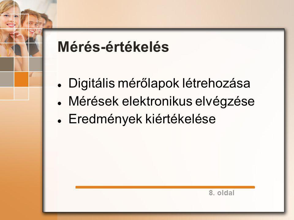 8. oldal Mérés-értékelés Digitális mérőlapok létrehozása Mérések elektronikus elvégzése Eredmények kiértékelése