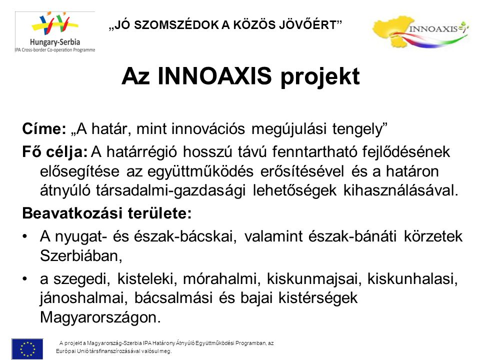 """Az INNOAXIS projekt Címe: """"A határ, mint innovációs megújulási tengely"""" Fő célja: A határrégió hosszú távú fenntartható fejlődésének elősegítése az eg"""