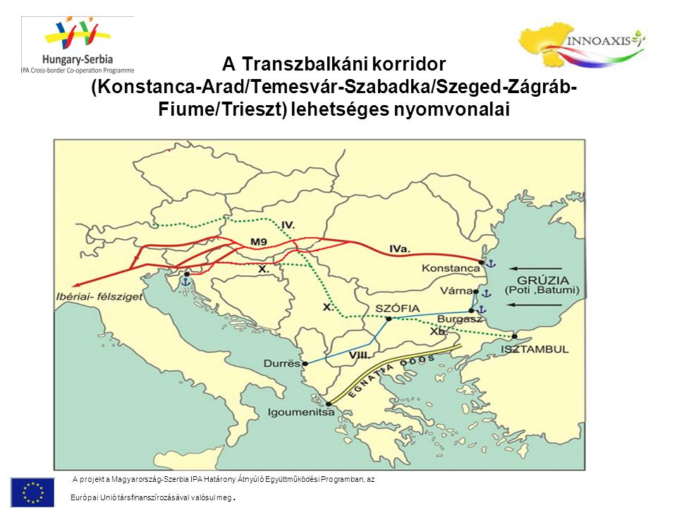 A Transzbalkáni korridor (Konstanca-Arad/Temesvár-Szabadka/Szeged-Zágráb- Fiume/Trieszt) lehetséges nyomvonalai A projekt a Magyarország-Szerbia IPA H