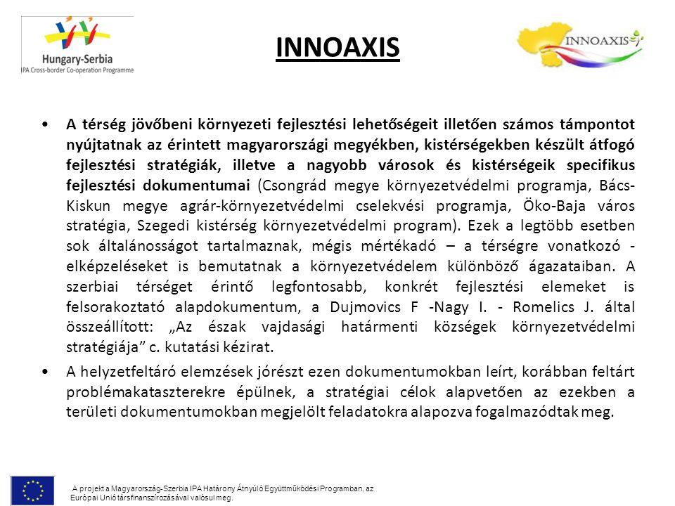 INNOAXIS A térség jövőbeni környezeti fejlesztési lehetőségeit illetően számos támpontot nyújtatnak az érintett magyarországi megyékben, kistérségekben készült átfogó fejlesztési stratégiák, illetve a nagyobb városok és kistérségeik specifikus fejlesztési dokumentumai (Csongrád megye környezetvédelmi programja, Bács- Kiskun megye agrár-környezetvédelmi cselekvési programja, Öko-Baja város stratégia, Szegedi kistérség környezetvédelmi program).