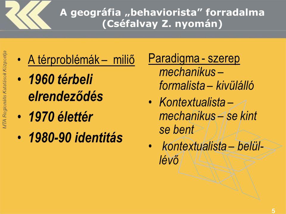 """MTA Regionális Kutatások Központja 5 A geográfia """"behaviorista"""" forradalma (Cséfalvay Z. nyomán) A térproblémák – miliő 1960 térbeli elrendeződés 1970"""