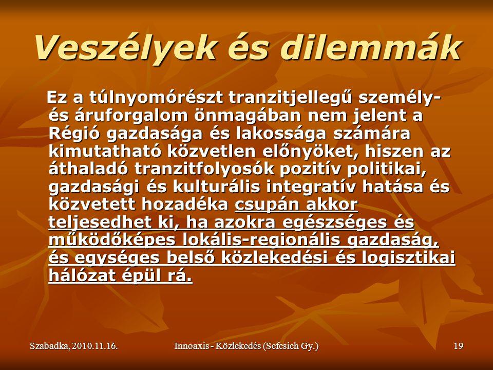 Szabadka, 2010.11.16.Innoaxis - Közlekedés (Sefcsich Gy.)19 Veszélyek és dilemmák Ez a túlnyomórészt tranzitjellegű személy- és áruforgalom önmagában nem jelent a Régió gazdasága és lakossága számára kimutatható közvetlen előnyöket, hiszen az áthaladó tranzitfolyosók pozitív politikai, gazdasági és kulturális integratív hatása és közvetett hozadéka csupán akkor teljesedhet ki, ha azokra egészséges és működőképes lokális-regionális gazdaság, és egységes belső közlekedési és logisztikai hálózat épül rá.