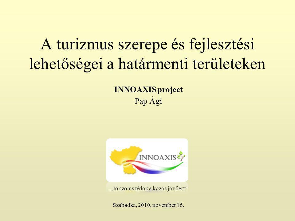 """A turizmus szerepe és fejlesztési lehetőségei a határmenti területeken INNOAXIS project Pap Ági """"Jó szomszédok a közös jövőért Szabadka, 2010."""