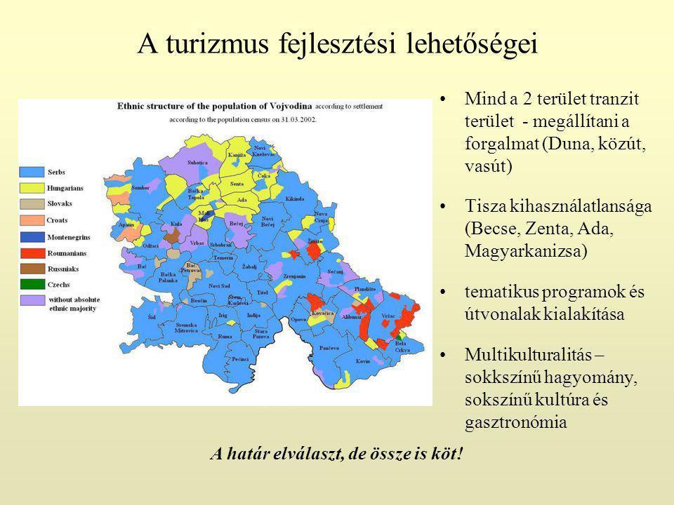 A turizmus fejlesztési lehetőségei Mind a 2 terület tranzit terület - megállítani a forgalmat (Duna, közút, vasút) Tisza kihasználatlansága (Becse, Zenta, Ada, Magyarkanizsa) tematikus programok és útvonalak kialakítása Multikulturalitás – sokkszínű hagyomány, sokszínű kultúra és gasztronómia A határ elválaszt, de össze is köt!
