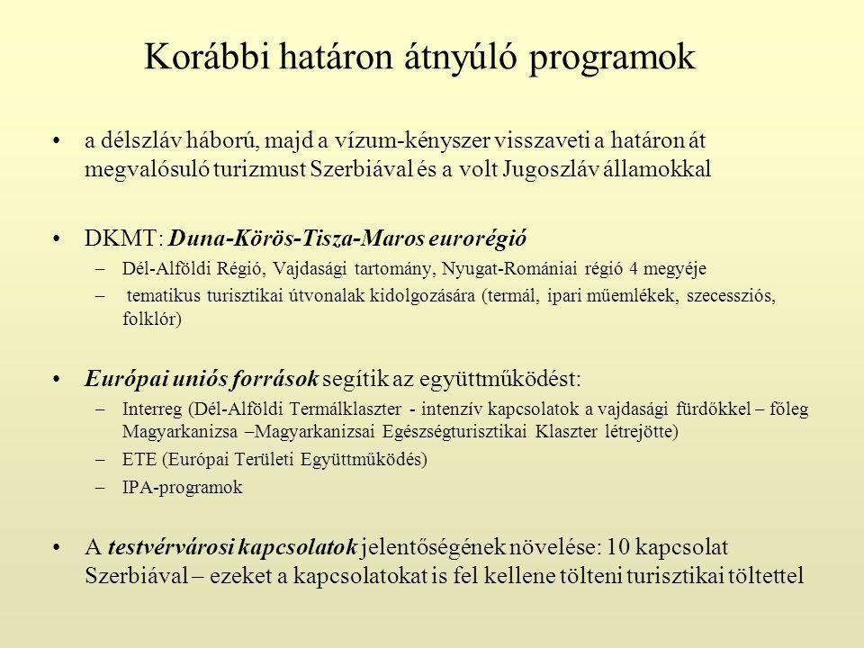 Korábbi határon átnyúló programok a délszláv háború, majd a vízum-kényszer visszaveti a határon át megvalósuló turizmust Szerbiával és a volt Jugoszláv államokkal DKMT: Duna-Körös-Tisza-Maros eurorégió –Dél-Alföldi Régió, Vajdasági tartomány, Nyugat-Romániai régió 4 megyéje – tematikus turisztikai útvonalak kidolgozására (termál, ipari műemlékek, szecessziós, folklór) Európai uniós források segítik az együttműködést: –Interreg (Dél-Alföldi Termálklaszter - intenzív kapcsolatok a vajdasági fürdőkkel – főleg Magyarkanizsa –Magyarkanizsai Egészségturisztikai Klaszter létrejötte) –ETE (Európai Területi Együttműködés) –IPA-programok A testvérvárosi kapcsolatok jelentőségének növelése: 10 kapcsolat Szerbiával – ezeket a kapcsolatokat is fel kellene tölteni turisztikai töltettel