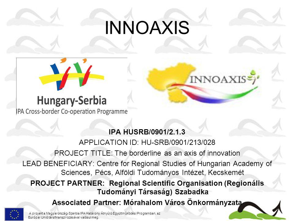INNOAXIS IPA HUSRB/0901/2.1.3 APPLICATION ID: HU-SRB/0901/213/028 PROJECT TITLE: The borderline as an axis of innovation LEAD BENEFICIARY: Centre for Regional Studies of Hungarian Academy of Sciences, Pécs, Alföldi Tudományos Intézet, Kecskemét PROJECT PARTNER: Regional Scientific Organisation (Regionális Tudományi Társaság) Szabadka Associated Partner: Mórahalom Város Önkormányzata A projekt a Magyarország-Szerbia IPA Határony Átnyúló Együttműködési Programban, az Európai Unió társfinanszírozásával valósul meg.