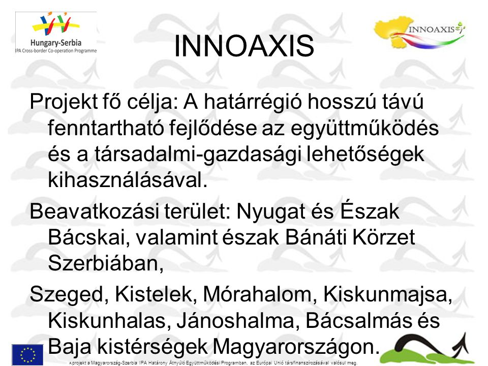 INNOAXIS Projekt fő célja: A határrégió hosszú távú fenntartható fejlődése az együttműködés és a társadalmi-gazdasági lehetőségek kihasználásával. Bea