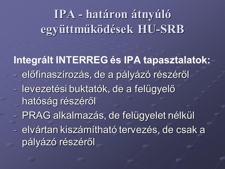 IPA - határon átnyúló együttműködések HU-SRB Integrált INTERREG és IPA tapasztalatok: -előfinaszírozás, de a pályázó részéről -levezetési buktatók, de