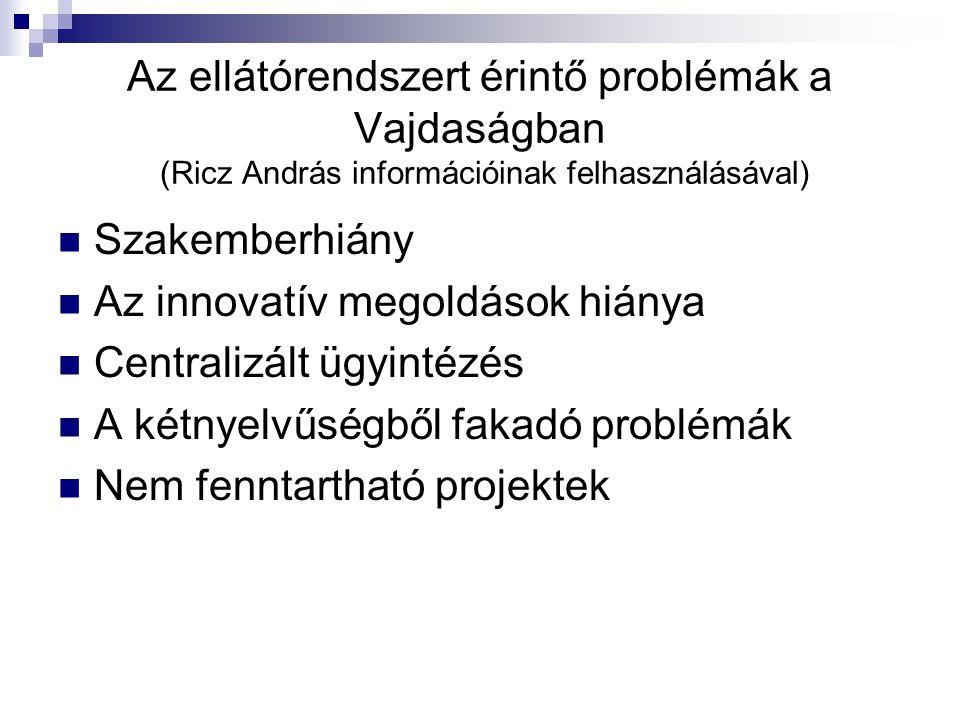 Az ellátórendszert érintő problémák a Vajdaságban (Ricz András információinak felhasználásával) Szakemberhiány Az innovatív megoldások hiánya Centralizált ügyintézés A kétnyelvűségből fakadó problémák Nem fenntartható projektek