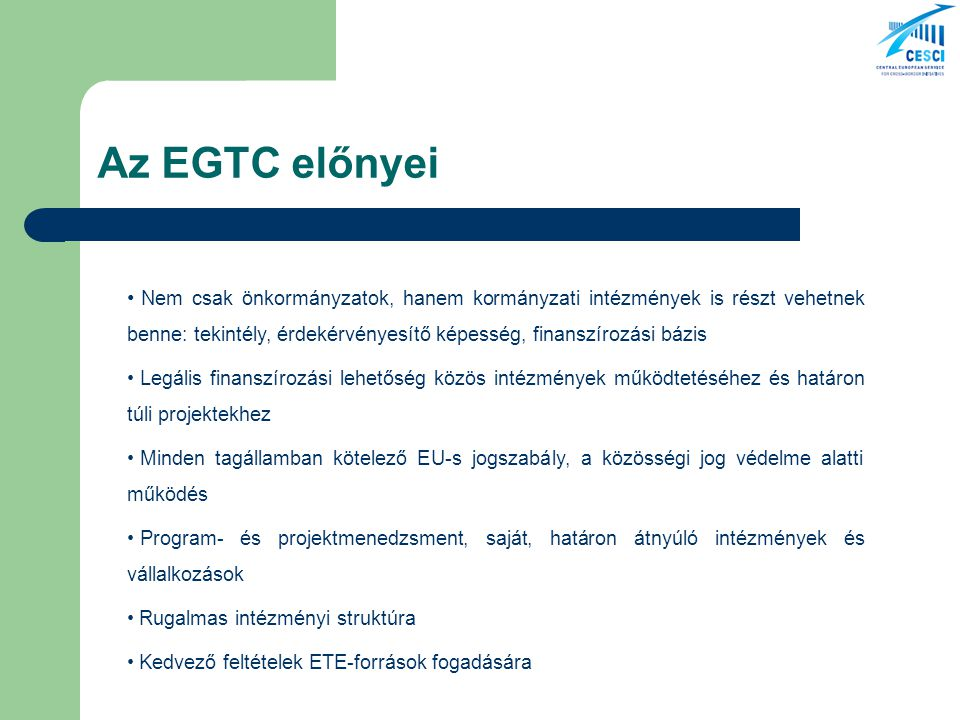 Az EGTC előnyei Nem csak önkormányzatok, hanem kormányzati intézmények is részt vehetnek benne: tekintély, érdekérvényesítő képesség, finanszírozási bázis Legális finanszírozási lehetőség közös intézmények működtetéséhez és határon túli projektekhez Minden tagállamban kötelező EU-s jogszabály, a közösségi jog védelme alatti működés Program- és projektmenedzsment, saját, határon átnyúló intézmények és vállalkozások Rugalmas intézményi struktúra Kedvező feltételek ETE-források fogadására