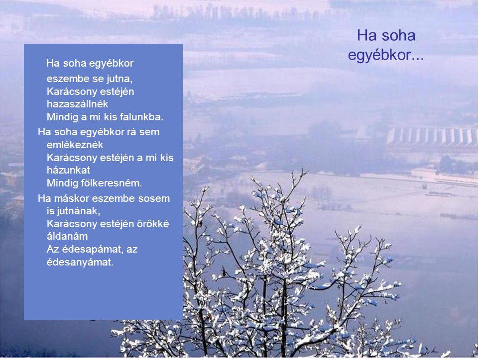 Fehér Karácsony Havazik, havazik… Meg sem áll tavaszig. Tán az egész világ Hó alatt aluszik. Hó alatt aluszik, Pilláját se nyitja, Hó alatt aluszik Ke