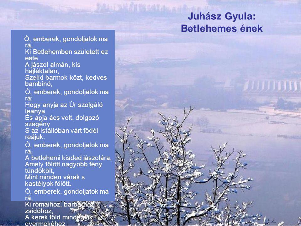 József Attila: Karácsony Legalább húsz fok hideg van, szelek és emberek énekelnek, a lombok meghaltak, de született egy ember, meleg magvető hitünkről