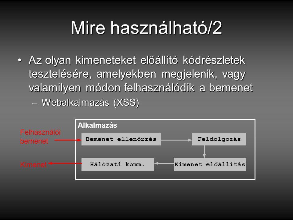 Mire használható/2 Az olyan kimeneteket előállító kódrészletek tesztelésére, amelyekben megjelenik, vagy valamilyen módon felhasználódik a bemenetAz olyan kimeneteket előállító kódrészletek tesztelésére, amelyekben megjelenik, vagy valamilyen módon felhasználódik a bemenet –Webalkalmazás (XSS) Alkalmazás Bemenet ellenőrzés Hálózati komm.Kimenet előállítás Felhasználói bemenet Feldolgozás Kimenet