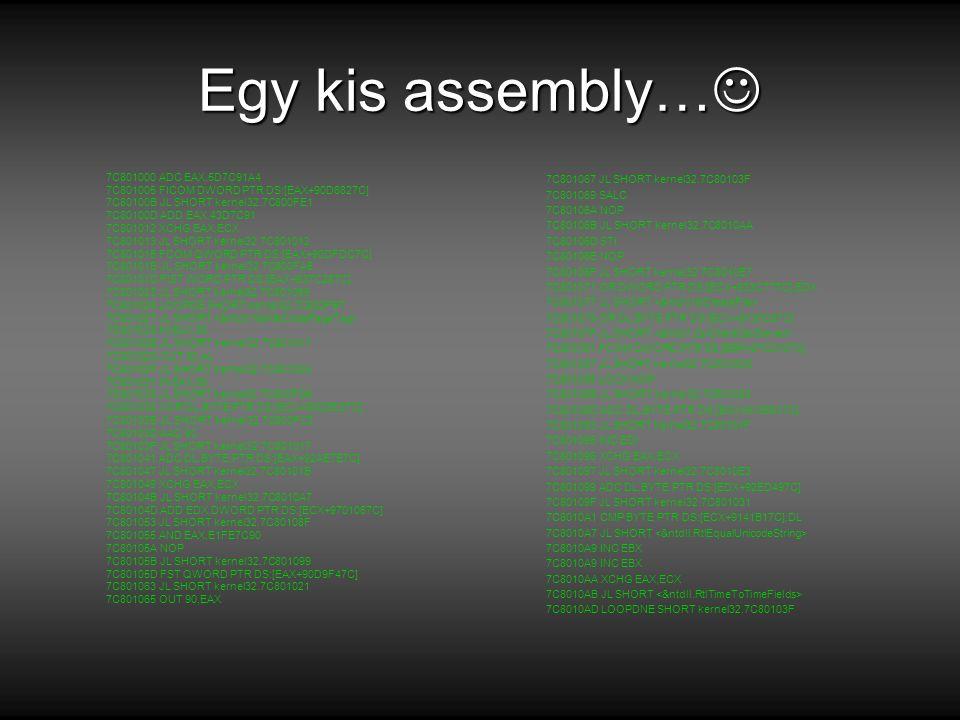 Egy kis assembly… Egy kis assembly… 7C801000 ADC EAX,5D7C91A4 7C801005 FICOM DWORD PTR DS:[EAX+90D6827C] 7C80100B JL SHORT kernel32.7C800FE1 7C80100D ADD EAX,43D7C91 7C801012 XCHG EAX,ECX 7C801013 JL SHORT kernel32.7C801012 7C801015 FCOM QWORD PTR DS:[EAX+90DFDC7C] 7C80101B JL SHORT kernel32.7C800FA5 7C80101D FIST WORD PTR DS:[EAX+937C287C] 7C801023 JL SHORT kernel32.7C801066 7C801025 LOOPDE SHORT kernel32.7C800FB7 7C801027 JL SHORT 7C801029 IN EAX,90 7C80102B JL SHORT kernel32.7C801017 7C80102D OUT 90,AL 7C80102F JL SHORT kernel32.7C80100A 7C801031 IN EAX,90 7C801033 JL SHORT kernel32.7C800FD6 7C801035 XOR DL,BYTE PTR DS:[ECX+90D8E37C] 7C80103B JL SHORT kernel32.7C800FC3 7C80103D AAD 90 7C80103F JL SHORT kernel32.7C801017 7C801041 ADC DL,BYTE PTR DS:[EAX+92AE7E7C] 7C801047 JL SHORT kernel32.7C80101B 7C801049 XCHG EAX,ECX 7C80104B JL SHORT kernel32.7C8010A7 7C80104D ADD EDX,DWORD PTR DS:[ECX+9701067C] 7C801053 JL SHORT kernel32.7C80108F 7C801055 AND EAX,E1FE7C90 7C80105A NOP 7C80105B JL SHORT kernel32.7C801099 7C80105D FST QWORD PTR DS:[EAX+90D9F47C] 7C801063 JL SHORT kernel32.7C801021 7C801065 OUT 90,EAX 7C801067 JL SHORT kernel32.7C80103F 7C801069 SALC 7C80106A NOP 7C80106B JL SHORT kernel32.7C8010AA 7C80106D STI 7C80106E NOP 7C80106F JL SHORT kernel32.7C8010E7 7C801071 OR DWORD PTR DS:[ECX+933C777C],EDX 7C801077 JL SHORT 7C801079 OR DL,BYTE PTR DS:[ECX+9130C67C] 7C80107F JL SHORT 7C801081 FCOM QWORD PTR SS:[EBP+97C0107C] 7C801087 JL SHORT kernel32.7C8010D5 7C801089 LOCK NOP 7C80108B JL SHORT kernel32.7C801026 7C80108D ADC DL,BYTE PTR DS:[EAX+9135917C] 7C801093 JL SHORT kernel32.7C80101F 7C801095 INC EDI 7C801096 XCHG EAX,ECX 7C801097 JL SHORT kernel32.7C8010E3 7C801099 ADC DL,BYTE PTR DS:[EDX+92ED497C] 7C80109F JL SHORT kernel32.7C801031 7C8010A1 CMP BYTE PTR DS:[ECX+9141B17C],DL 7C8010A7 JL SHORT 7C8010A9 INC EBX 7C8010AA XCHG EAX,ECX 7C8010AB JL SHORT 7C8010AD LOOPDNE SHORT kernel32.7C80103F