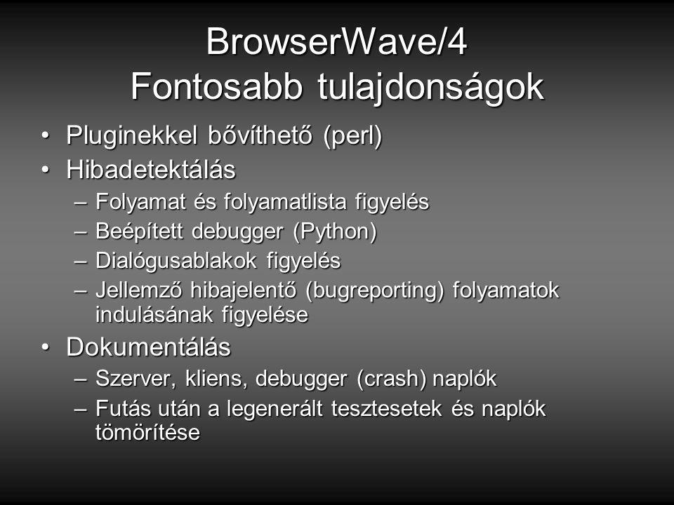 BrowserWave/4 Fontosabb tulajdonságok Pluginekkel bővíthető (perl)Pluginekkel bővíthető (perl) HibadetektálásHibadetektálás –Folyamat és folyamatlista figyelés –Beépített debugger (Python) –Dialógusablakok figyelés –Jellemző hibajelentő (bugreporting) folyamatok indulásának figyelése DokumentálásDokumentálás –Szerver, kliens, debugger (crash) naplók –Futás után a legenerált tesztesetek és naplók tömörítése