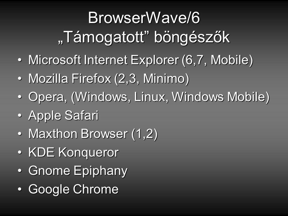 """BrowserWave/6 """"Támogatott böngészők Microsoft Internet Explorer (6,7, Mobile)Microsoft Internet Explorer (6,7, Mobile) Mozilla Firefox (2,3, Minimo)Mozilla Firefox (2,3, Minimo) Opera, (Windows, Linux, Windows Mobile)Opera, (Windows, Linux, Windows Mobile) Apple SafariApple Safari Maxthon Browser (1,2)Maxthon Browser (1,2) KDE KonquerorKDE Konqueror Gnome EpiphanyGnome Epiphany Google ChromeGoogle Chrome"""
