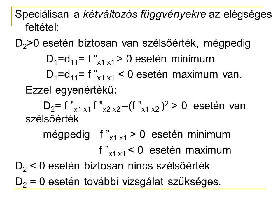 """Speciálisan a kétváltozós függvényekre az elégséges feltétel: D 2 >0 esetén biztosan van szélsőérték, mégpedig D 1 =d 11 = f """" x1 x1 > 0 esetén minimu"""