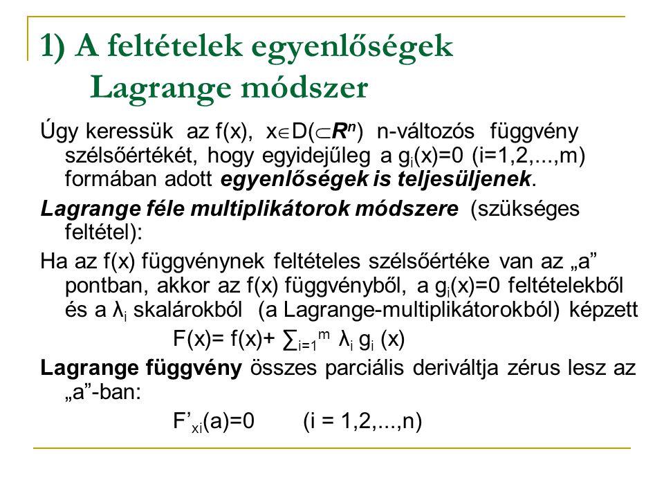 1) A feltételek egyenlőségek Lagrange módszer Úgy keressük az f(x), x  D(  R n ) n-változós függvény szélsőértékét, hogy egyidejűleg a g i (x)=0 (i=