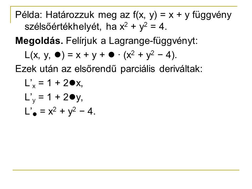 Példa: Határozzuk meg az f(x, y) = x + y függvény szélsőértékhelyét, ha x 2 + y 2 = 4. Megoldás. Felírjuk a Lagrange-függvényt: L(x, y, ) = x + y + ·