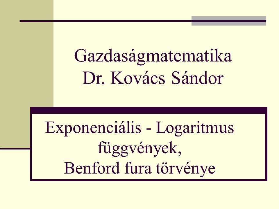 Exponenciális - Logaritmus függvények, Benford fura törvénye Gazdaságmatematika Dr. Kovács Sándor