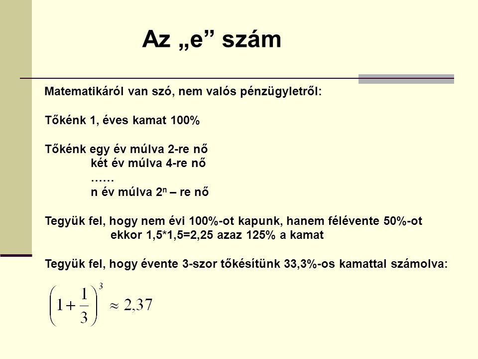 """Matematikáról van szó, nem valós pénzügyletről: Tőkénk 1, éves kamat 100% Tőkénk egy év múlva 2-re nő két év múlva 4-re nő …… n év múlva 2 n – re nő Tegyük fel, hogy nem évi 100%-ot kapunk, hanem félévente 50%-ot ekkor 1,5*1,5=2,25 azaz 125% a kamat Tegyük fel, hogy évente 3-szor tőkésítünk 33,3%-os kamattal számolva: Az """"e szám"""
