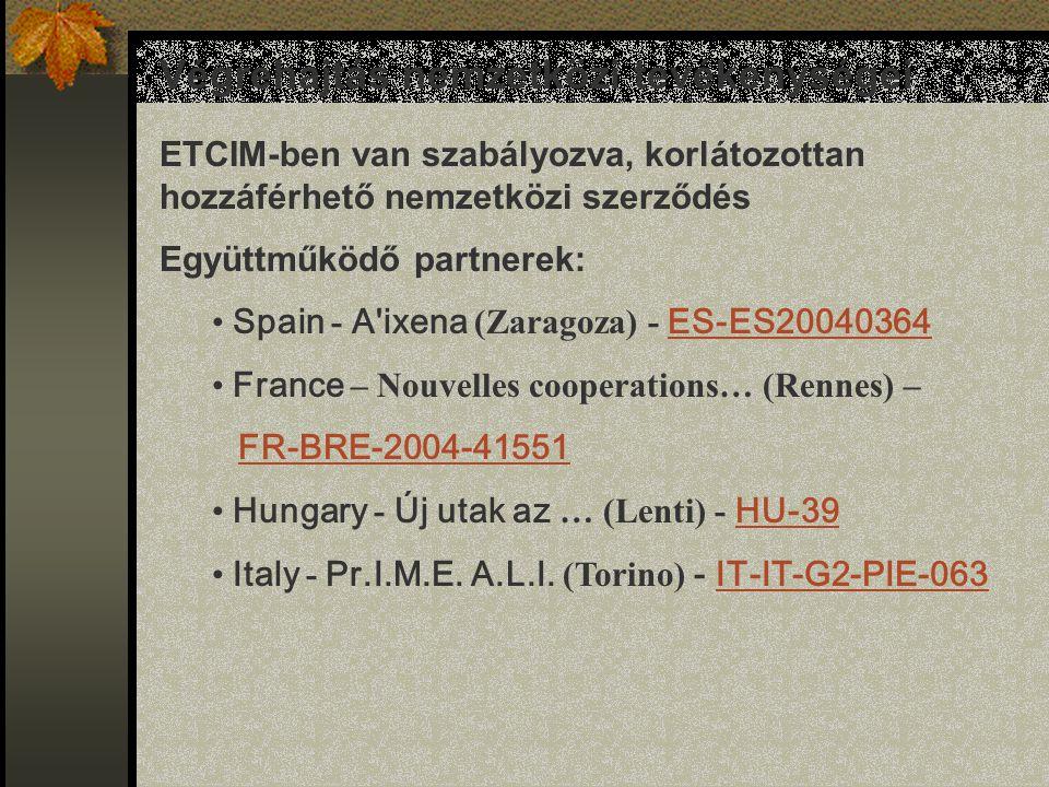 Végrehajtás nemzetközi tevékenységei ETCIM-ben van szabályozva, korlátozottan hozzáférhető nemzetközi szerződés Együttműködő partnerek: Spain - A ixena (Zaragoza) - ES-ES20040364 ES-ES20040364 France – Nouvelles cooperations… (Rennes) – FR-BRE-2004-41551 Hungary - Új utak az … (Lenti) - HU-39 HU-39 Italy - Pr.I.M.E.