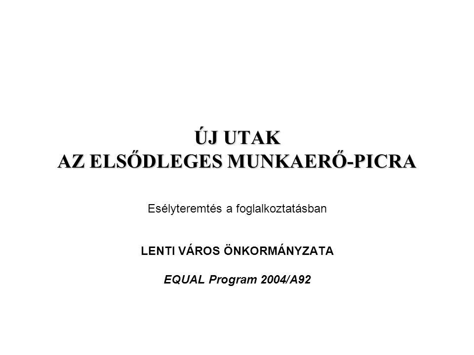 ÚJ UTAK AZ ELSŐDLEGES MUNKAERŐ-PICRA Esélyteremtés a foglalkoztatásban LENTI VÁROS ÖNKORMÁNYZATA EQUAL Program 2004/A92