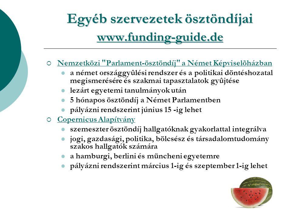 Egyéb szervezetek ösztöndíjai www.funding-guide.de www.funding-guide.de  Nemzetközi Parlament-ösztöndíj a Német Képviselõházban Nemzetközi Parlament-ösztöndíj a Német Képviselõházban a német országgyûlési rendszer és a politikai döntéshozatal megismerésére és szakmai tapasztalatok gyûjtése lezárt egyetemi tanulmányok után 5 hónapos ösztöndíj a Német Parlamentben pályázni rendszerint június 15 -ig lehet  Copernicus Alapítvány Copernicus Alapítvány szemeszter ösztöndíj hallgatóknak gyakorlattal integrálva jogi, gazdasági, politika, bölcsész és társadalomtudomány szakos hallgatók számára a hamburgi, berlini és müncheni egyetemre pályázni rendszerint március 1-ig és szeptember 1-ig lehet