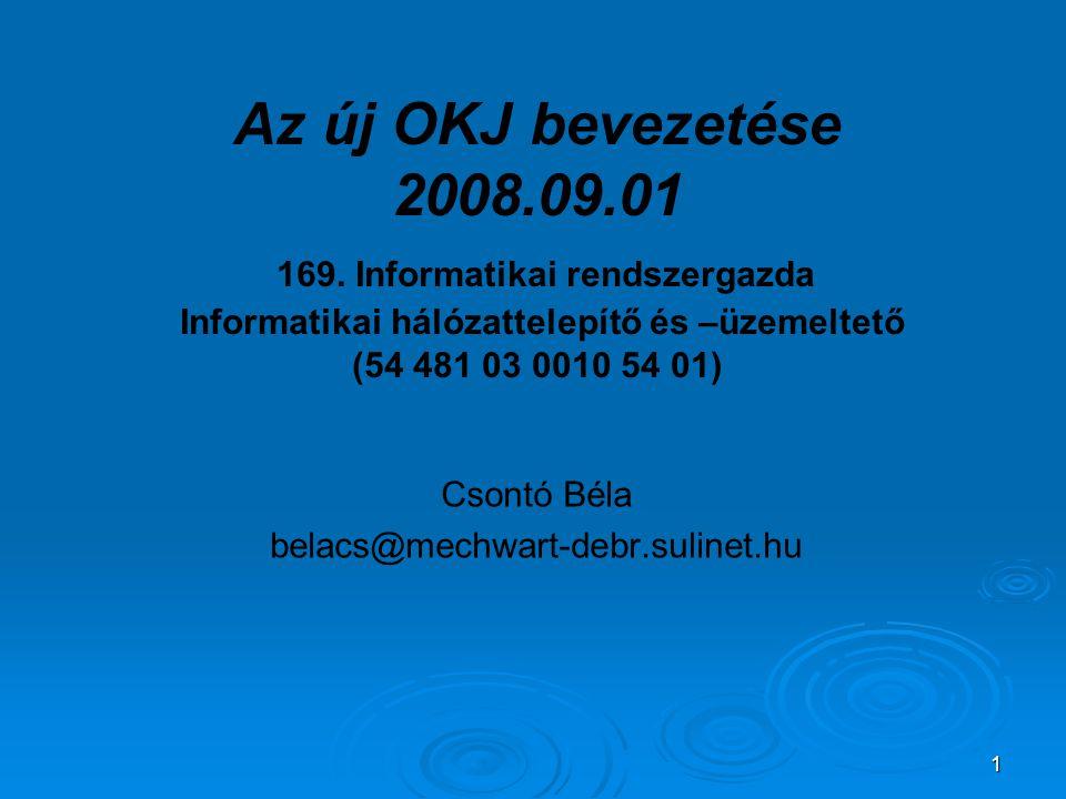 1 Csontó Béla belacs@mechwart-debr.sulinet.hu Az új OKJ bevezetése 2008.09.01 169. Informatikai rendszergazda Informatikai hálózattelepítő és –üzemelt