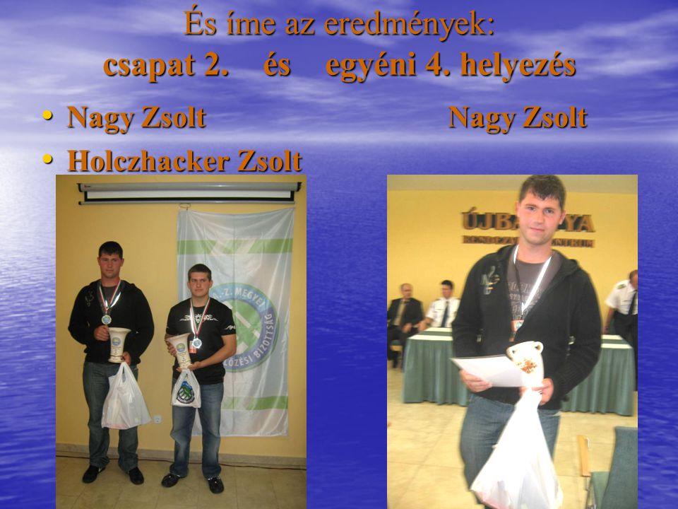 És íme az eredmények: csapat 2. és egyéni 4. helyezés Nagy ZsoltNagy Zsolt Nagy ZsoltNagy Zsolt Holczhacker Zsolt Holczhacker Zsolt