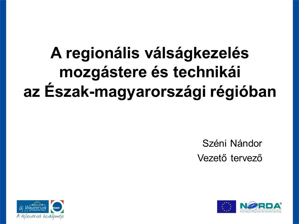 A regionális válságkezelés mozgástere és technikái az Észak-magyarországi régióban Széni Nándor Vezető tervező