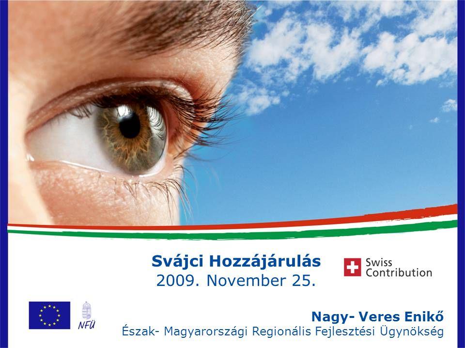 1 Svájci Hozzájárulás 2009. November 25. Nagy- Veres Enikő Észak- Magyarországi Regionális Fejlesztési Ügynökség
