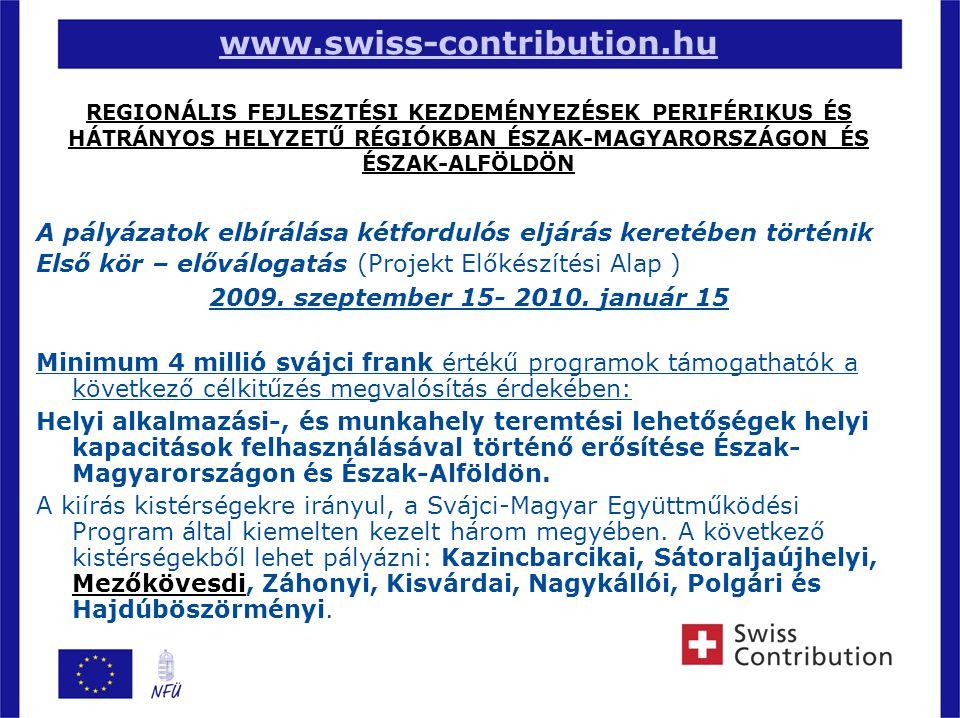3 www.swiss-contribution.hu www.swiss-contribution.hu REGIONÁLIS FEJLESZTÉSI KEZDEMÉNYEZÉSEK PERIFÉRIKUS ÉS HÁTRÁNYOS HELYZETŰ RÉGIÓKBAN ÉSZAK-MAGYARORSZÁGON ÉS ÉSZAK-ALFÖLDÖN A pályázatok elbírálása kétfordulós eljárás keretében történik Első kör – előválogatás (Projekt Előkészítési Alap )  2009.