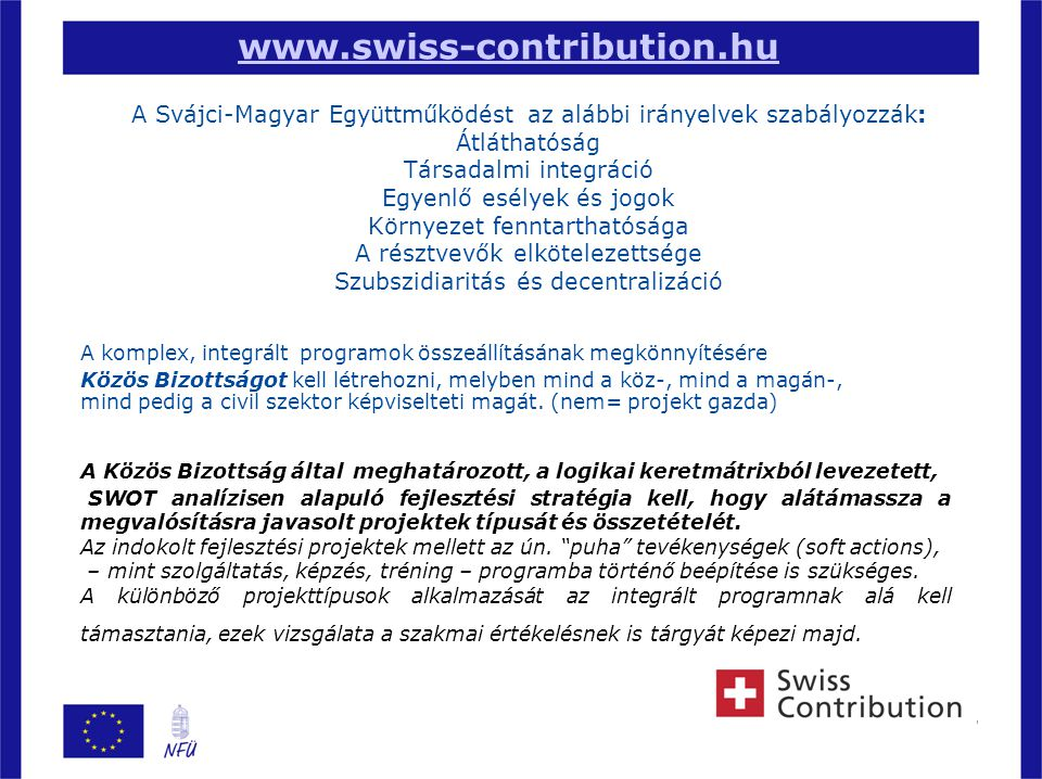 7 www.swiss-contribution.hu A Svájci-Magyar Együttműködést az alábbi irányelvek szabályozzák: Átláthatóság Társadalmi integráció Egyenlő esélyek és jogok Környezet fenntarthatósága A résztvevők elkötelezettsége Szubszidiaritás és decentralizáció A komplex, integrált programok összeállításának megkönnyítésére Közös Bizottságot kell létrehozni, melyben mind a köz-, mind a magán-, mind pedig a civil szektor képviselteti magát.