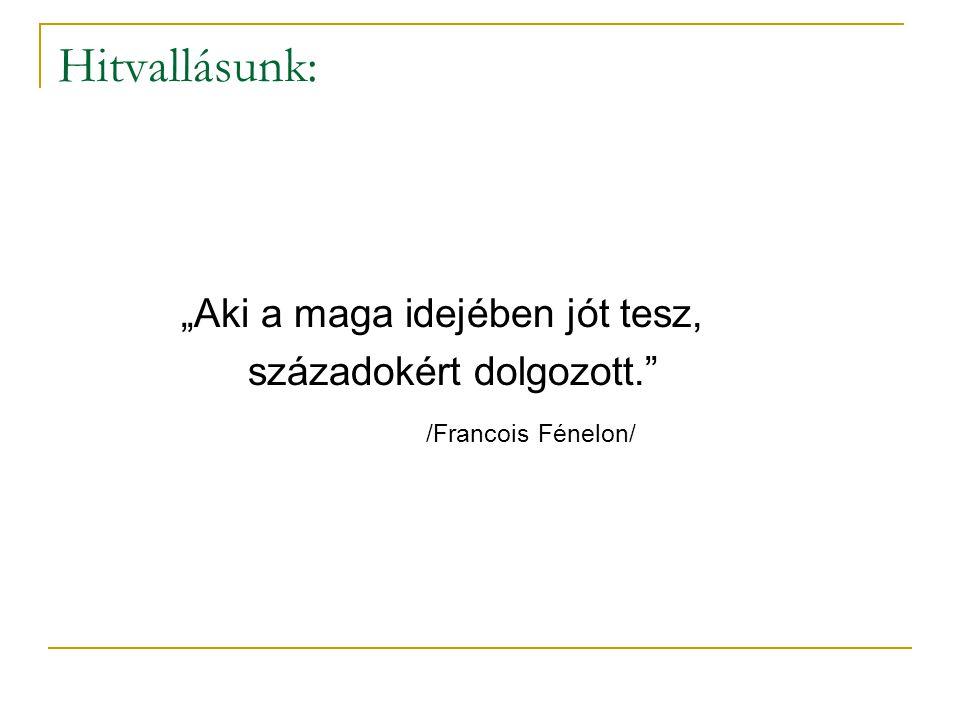 """Hitvallásunk: """"Aki a maga idejében jót tesz, századokért dolgozott. /Francois Fénelon/"""