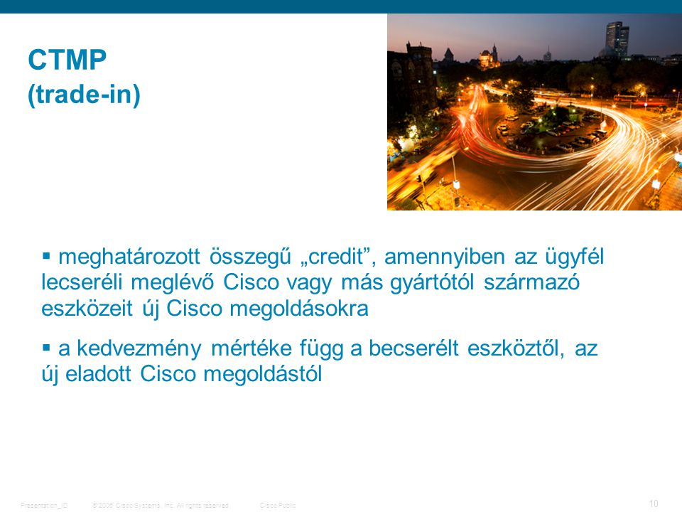 "© 2006 Cisco Systems, Inc. All rights reserved.Cisco PublicPresentation_ID 10 (trade-in) CTMP  meghatározott összegű ""credit"", amennyiben az ügyfél l"