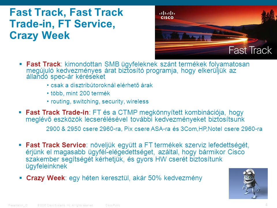 © 2006 Cisco Systems, Inc. All rights reserved.Cisco PublicPresentation_ID 4 Fast Track, Fast Track Trade-in, FT Service, Crazy Week  Fast Track: kim