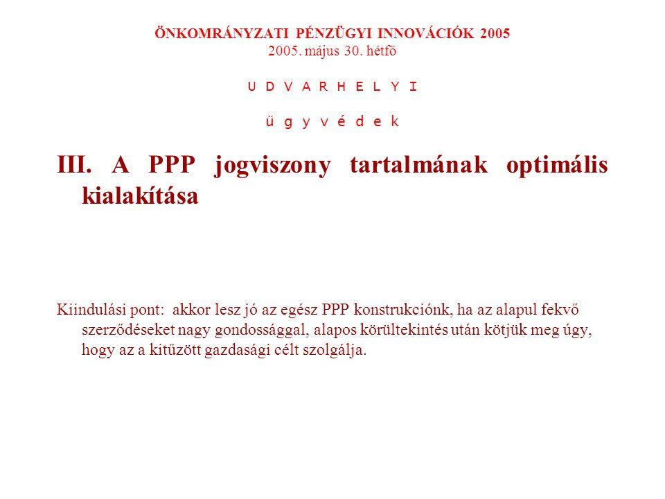 III. A PPP jogviszony tartalmának optimális kialakítása Kiindulási pont: akkor lesz jó az egész PPP konstrukciónk, ha az alapul fekvő szerződéseket na
