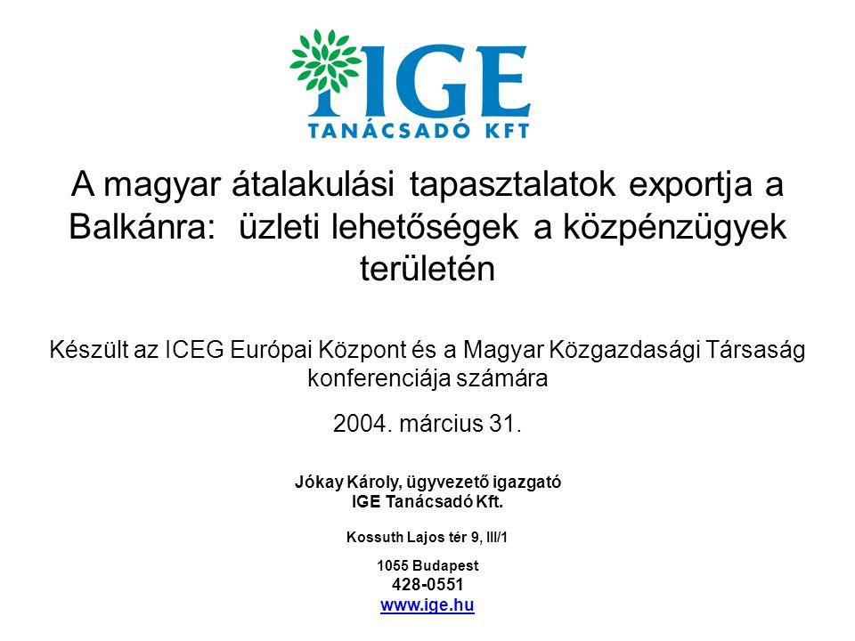 A magyar átalakulási tapasztalatok exportja a Balkánra: üzleti lehetőségek a közpénzügyek területén Készült az ICEG Európai Központ és a Magyar Közgazdasági Társaság konferenciája számára 2004.