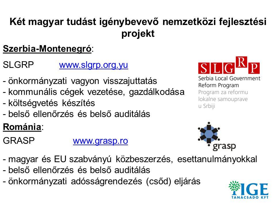 Két magyar tudást igénybevevő nemzetközi fejlesztési projekt Szerbia-Montenegró: SLGRP www.slgrp.org.yu - önkormányzati vagyon visszajuttatás - kommunális cégek vezetése, gazdálkodása - költségvetés készítés - belső ellenőrzés és belső auditálás Románia: GRASP www.grasp.ro - magyar és EU szabványú közbeszerzés, esettanulmányokkal - belső ellenőrzés és belső auditálás - önkormányzati adósságrendezés (csőd) eljárás