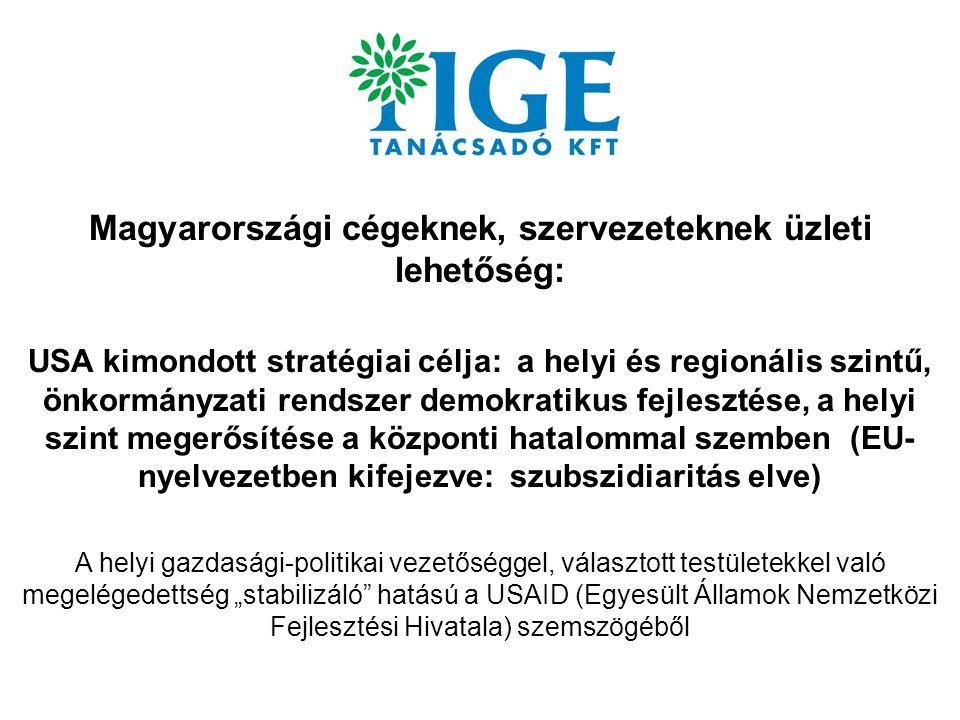 """Magyarországi cégeknek, szervezeteknek üzleti lehetőség: USA kimondott stratégiai célja: a helyi és regionális szintű, önkormányzati rendszer demokratikus fejlesztése, a helyi szint megerősítése a központi hatalommal szemben (EU- nyelvezetben kifejezve: szubszidiaritás elve) A helyi gazdasági-politikai vezetőséggel, választott testületekkel való megelégedettség """"stabilizáló hatású a USAID (Egyesült Államok Nemzetközi Fejlesztési Hivatala) szemszögéből"""