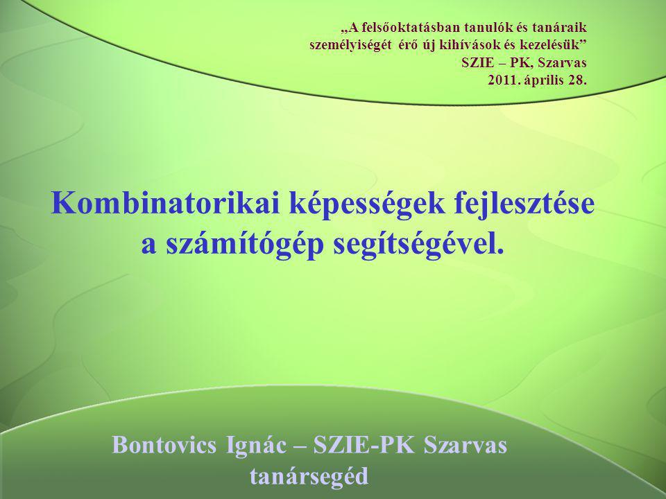 """Kombinatorikai képességek fejlesztése a számítógép segítségével. Bontovics Ignác – SZIE-PK Szarvas tanársegéd """"A felsőoktatásban tanulók és tanáraik s"""