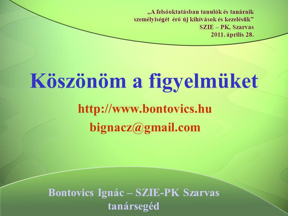 """Köszönöm a figyelmüket http://www.bontovics.hu bignacz@gmail.com Bontovics Ignác – SZIE-PK Szarvas tanársegéd """"A felsőoktatásban tanulók és tanáraik s"""