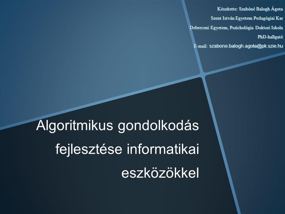 Algoritmikus gondolkodás fejlesztése informatikai eszközökkel Készítette: Szabóné Balogh Ágota Szent István Egyetem Pedagógiai Kar Debreceni Egyetem,