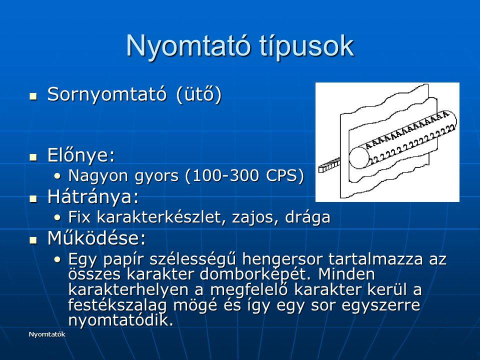 Nyomtatók Nyomtató típusok Sornyomtató (ütő) Sornyomtató (ütő) Előnye: Előnye: Nagyon gyors (100-300 CPS)Nagyon gyors (100-300 CPS) Hátránya: Hátránya